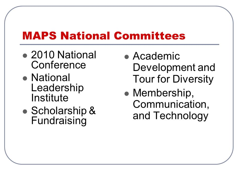 MAPS National Committees 2010 National Conference National Leadership Institute Scholarship & Fundraising Academic Development and Tour for Diversity Membership, Communication, and Technology