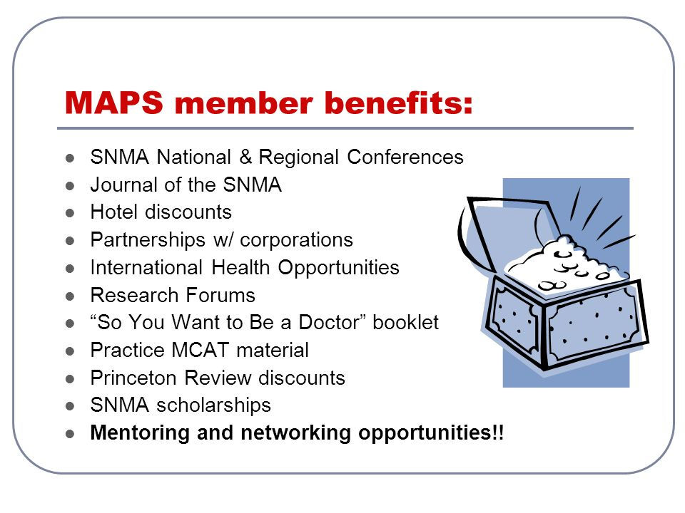 MAPS member benefits: SNMA National & Regional Conferences Journal of the SNMA Hotel discounts Partnerships w/ corporations International Health Opportunities Research Forums So You Want to Be a Doctor booklet Practice MCAT material Princeton Review discounts SNMA scholarships Mentoring and networking opportunities!!