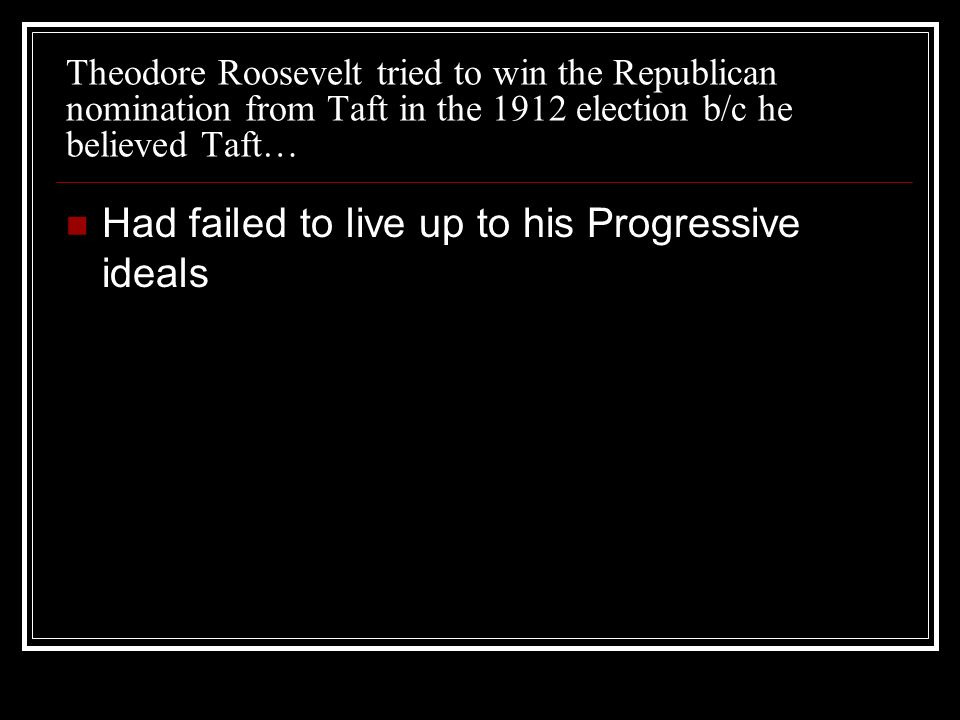 Theodore Roosevelt tried to win the Republican nomination from Taft in the 1912 election b/c he believed Taft… Had failed to live up to his Progressiv