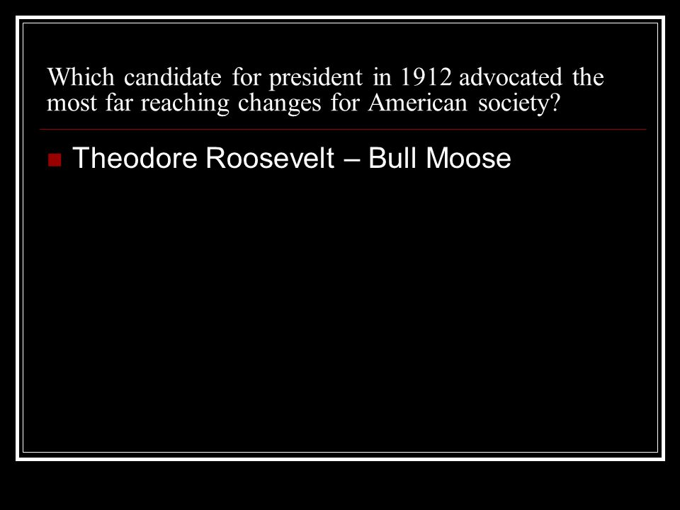 Which candidate for president in 1912 advocated the most far reaching changes for American society.