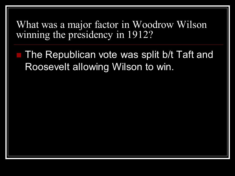 What was a major factor in Woodrow Wilson winning the presidency in 1912? The Republican vote was split b/t Taft and Roosevelt allowing Wilson to win.