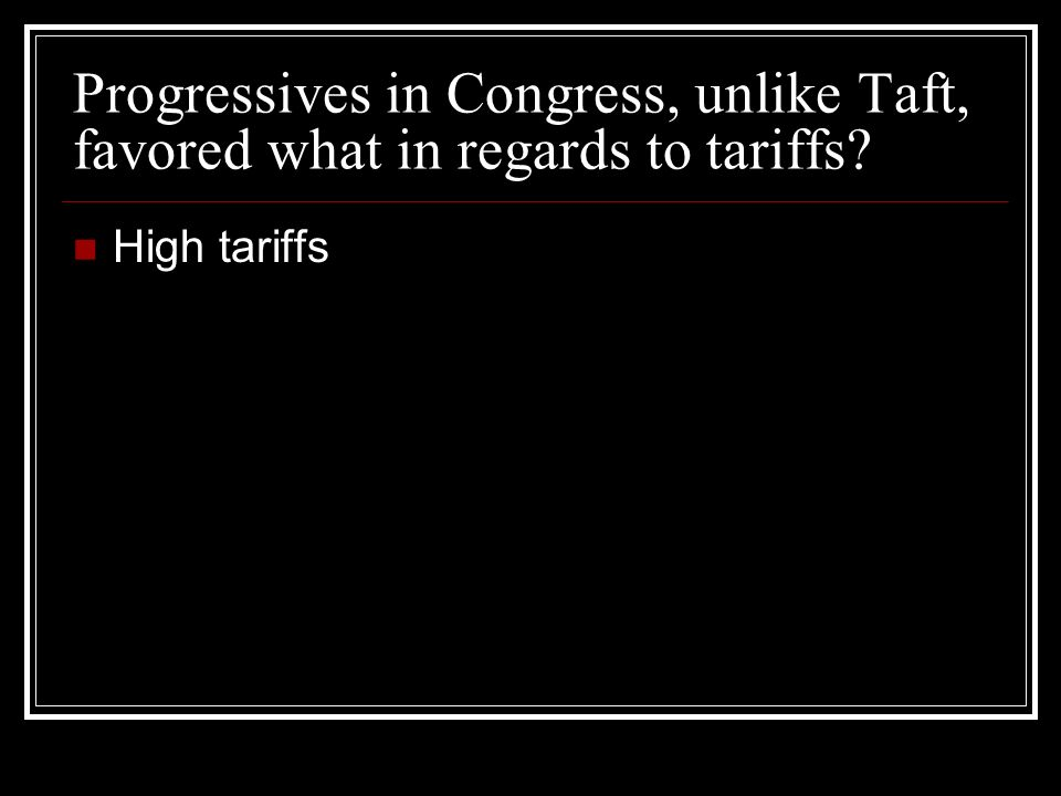 Progressives in Congress, unlike Taft, favored what in regards to tariffs High tariffs
