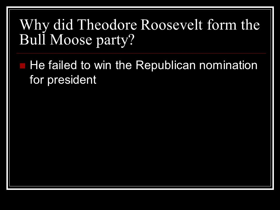 Why did Theodore Roosevelt form the Bull Moose party? He failed to win the Republican nomination for president