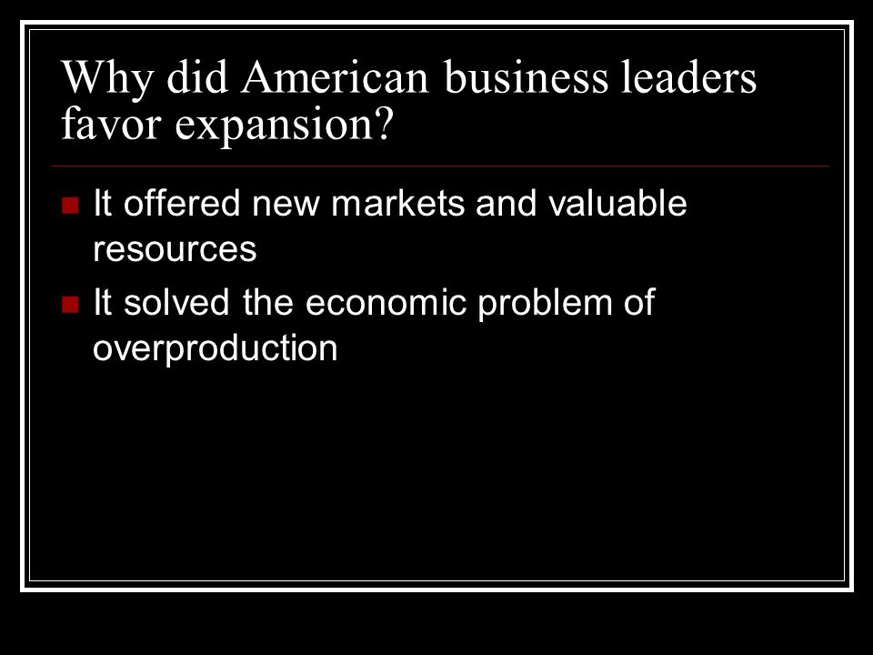Why did American business leaders favor expansion.