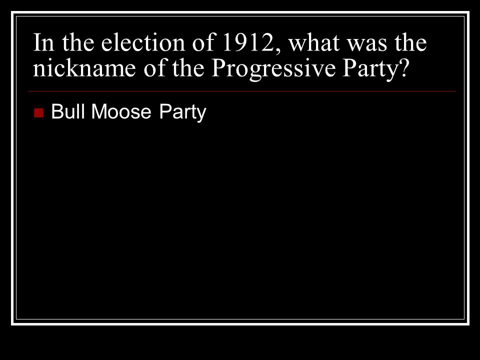 In the election of 1912, what was the nickname of the Progressive Party? Bull Moose Party