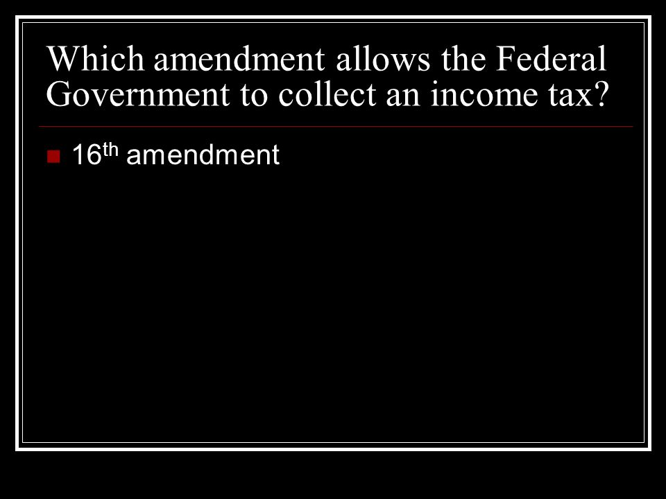 Which amendment allows the Federal Government to collect an income tax 16 th amendment