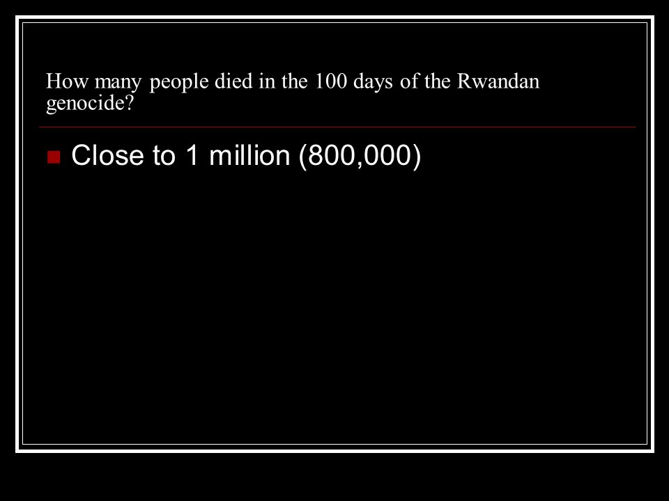 How many people died in the 100 days of the Rwandan genocide? Close to 1 million (800,000)