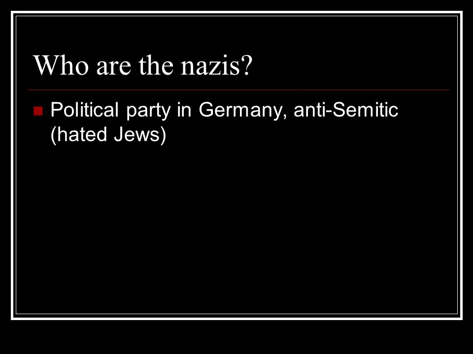 Who are the nazis? Political party in Germany, anti-Semitic (hated Jews)