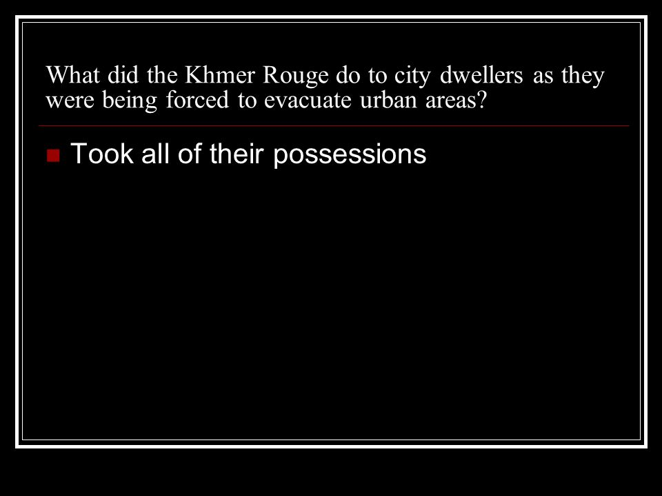 What did the Khmer Rouge do to city dwellers as they were being forced to evacuate urban areas? Took all of their possessions
