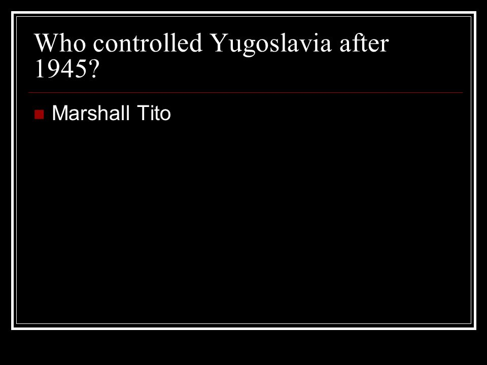 Who controlled Yugoslavia after 1945 Marshall Tito