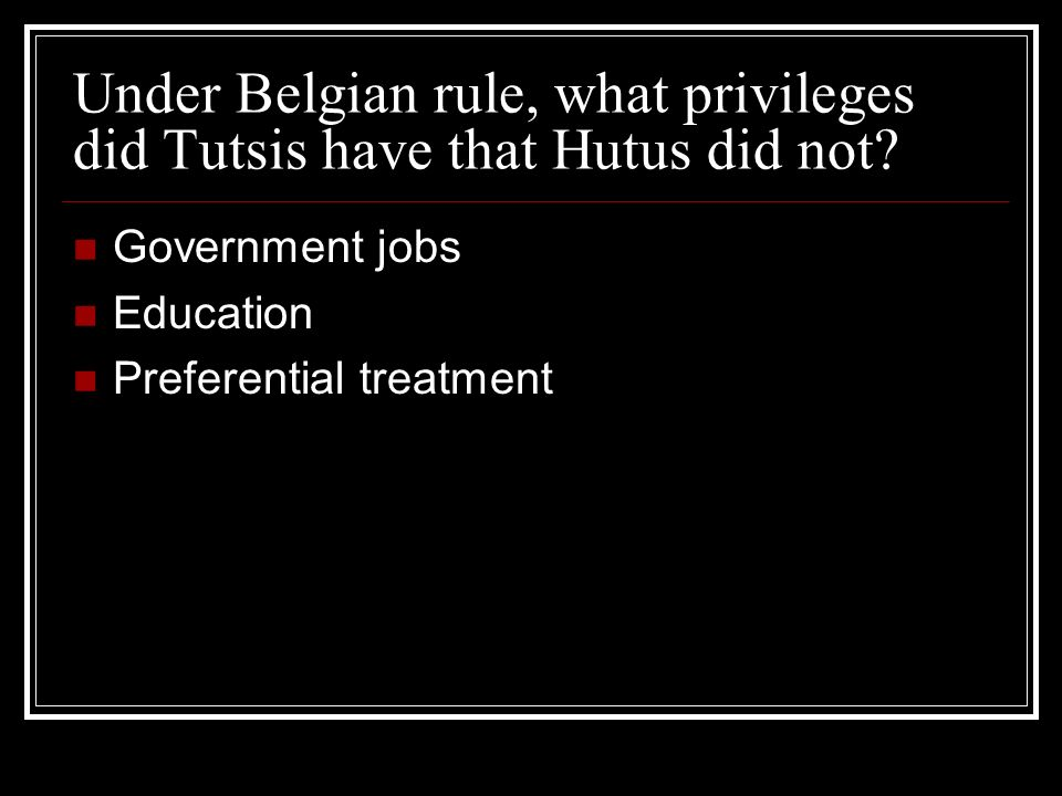 Under Belgian rule, what privileges did Tutsis have that Hutus did not? Government jobs Education Preferential treatment