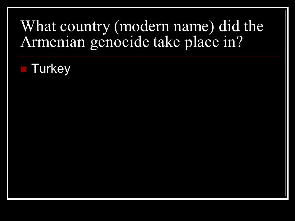 What country (modern name) did the Armenian genocide take place in? Turkey