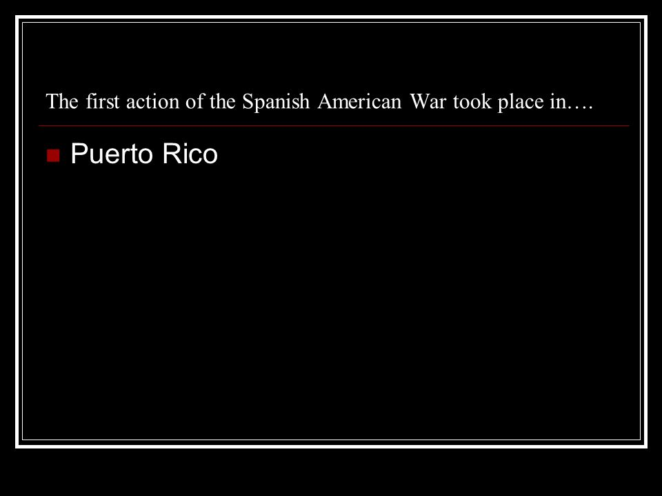 The first action of the Spanish American War took place in…. Puerto Rico