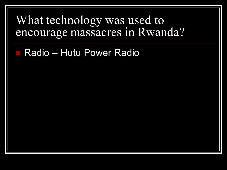 What technology was used to encourage massacres in Rwanda? Radio – Hutu Power Radio