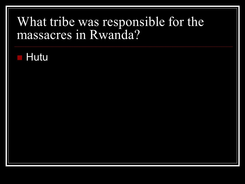 What tribe was responsible for the massacres in Rwanda? Hutu