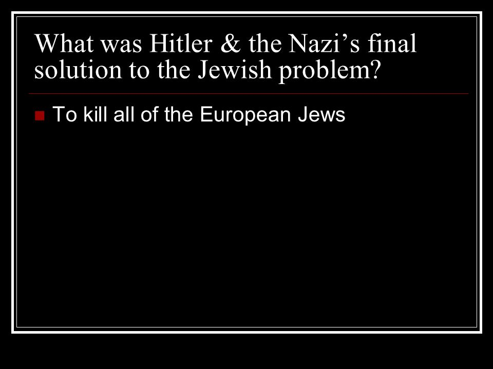 What was Hitler & the Nazis final solution to the Jewish problem? To kill all of the European Jews