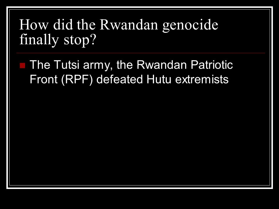 How did the Rwandan genocide finally stop? The Tutsi army, the Rwandan Patriotic Front (RPF) defeated Hutu extremists