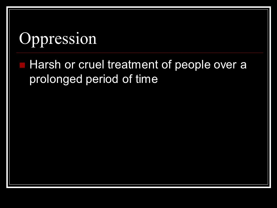 Oppression Harsh or cruel treatment of people over a prolonged period of time