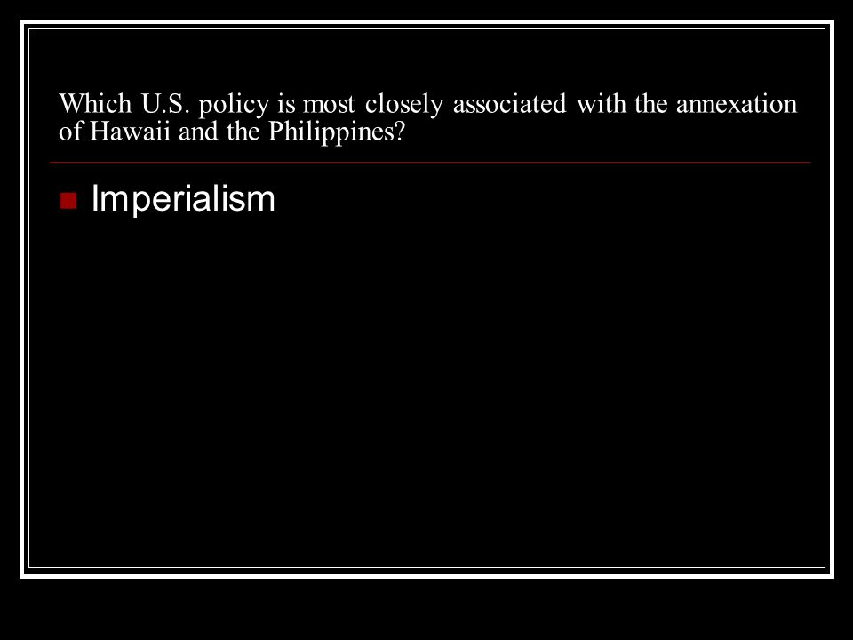 Which U.S. policy is most closely associated with the annexation of Hawaii and the Philippines? Imperialism