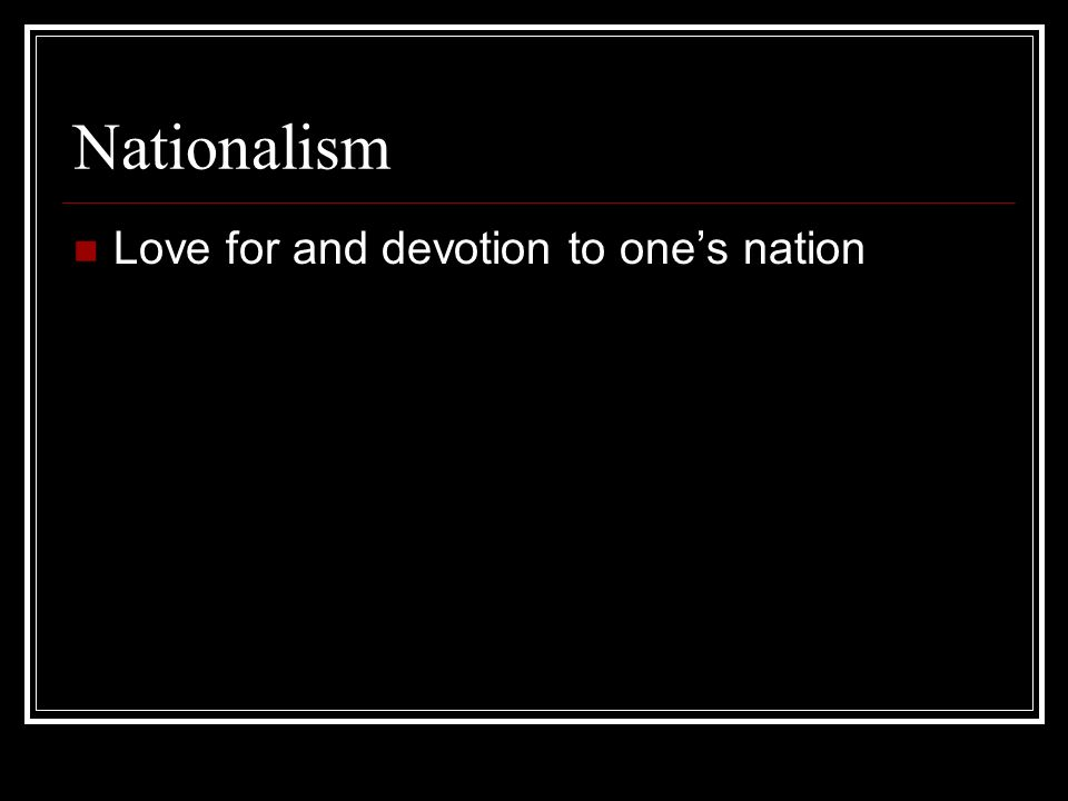 Nationalism Love for and devotion to ones nation