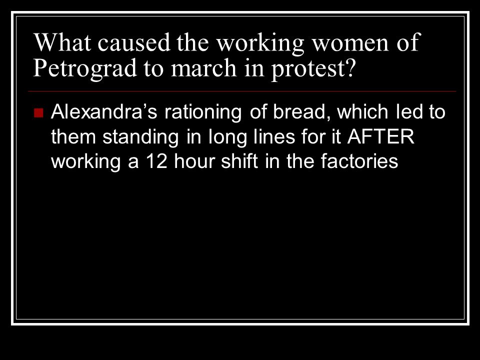 What caused the working women of Petrograd to march in protest? Alexandras rationing of bread, which led to them standing in long lines for it AFTER w