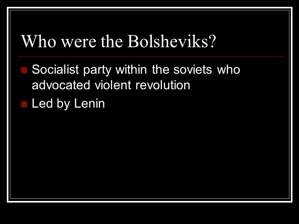 Who were the Bolsheviks? Socialist party within the soviets who advocated violent revolution Led by Lenin