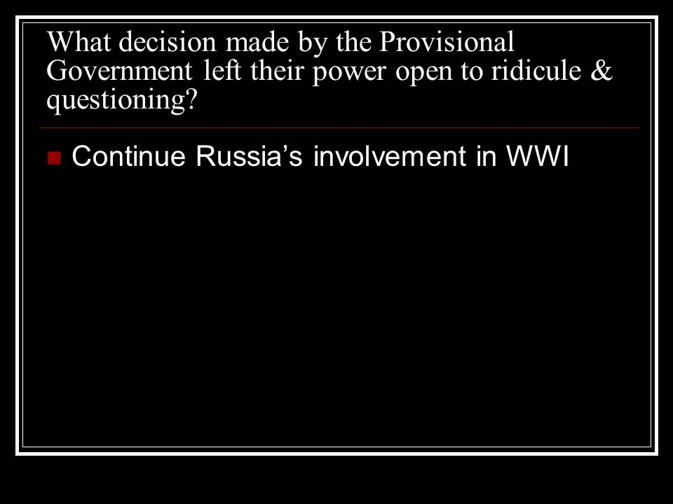 What decision made by the Provisional Government left their power open to ridicule & questioning? Continue Russias involvement in WWI