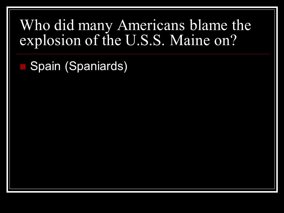 Who did many Americans blame the explosion of the U.S.S. Maine on? Spain (Spaniards)