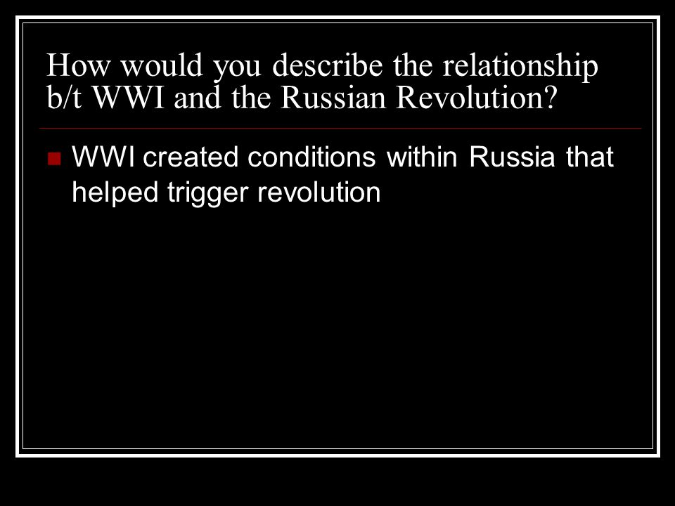 How would you describe the relationship b/t WWI and the Russian Revolution? WWI created conditions within Russia that helped trigger revolution