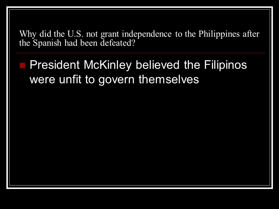 Why did the U.S. not grant independence to the Philippines after the Spanish had been defeated.