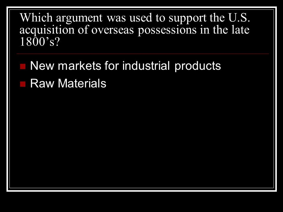 Which argument was used to support the U.S. acquisition of overseas possessions in the late 1800s.
