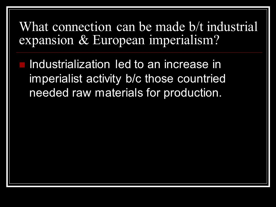 What connection can be made b/t industrial expansion & European imperialism? Industrialization led to an increase in imperialist activity b/c those co