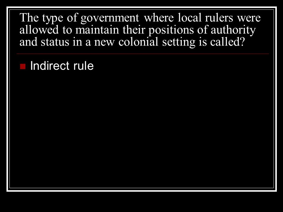 The type of government where local rulers were allowed to maintain their positions of authority and status in a new colonial setting is called? Indire