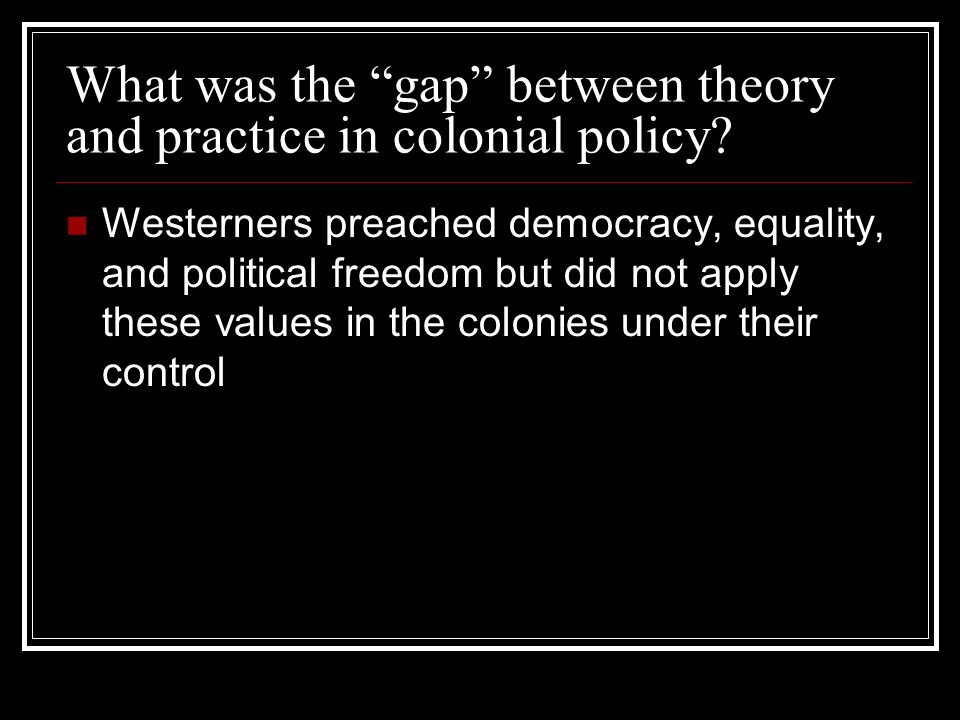 What was the gap between theory and practice in colonial policy? Westerners preached democracy, equality, and political freedom but did not apply thes