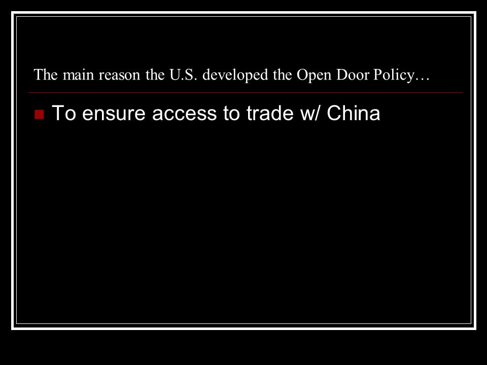 The main reason the U.S. developed the Open Door Policy… To ensure access to trade w/ China