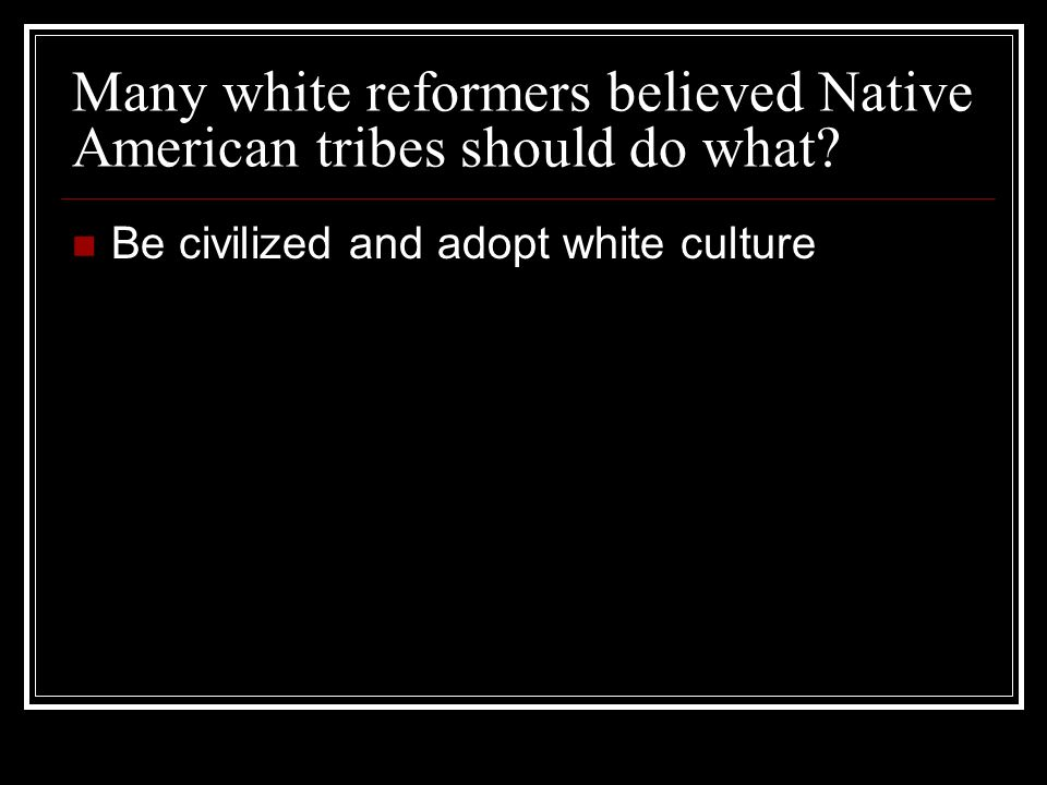 Many white reformers believed Native American tribes should do what? Be civilized and adopt white culture