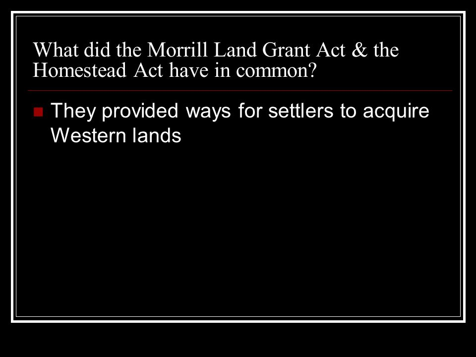 What did the Morrill Land Grant Act & the Homestead Act have in common? They provided ways for settlers to acquire Western lands