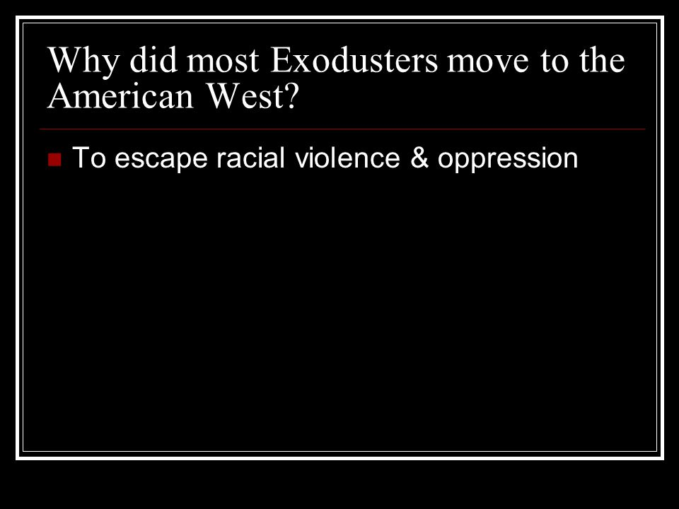 Why did most Exodusters move to the American West To escape racial violence & oppression