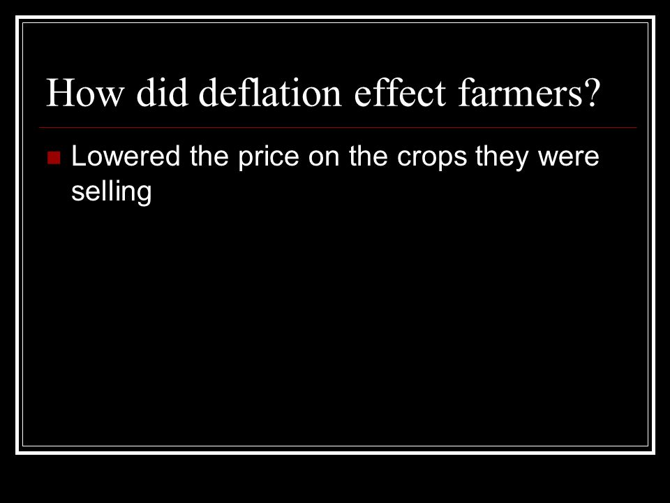 How did deflation effect farmers? Lowered the price on the crops they were selling