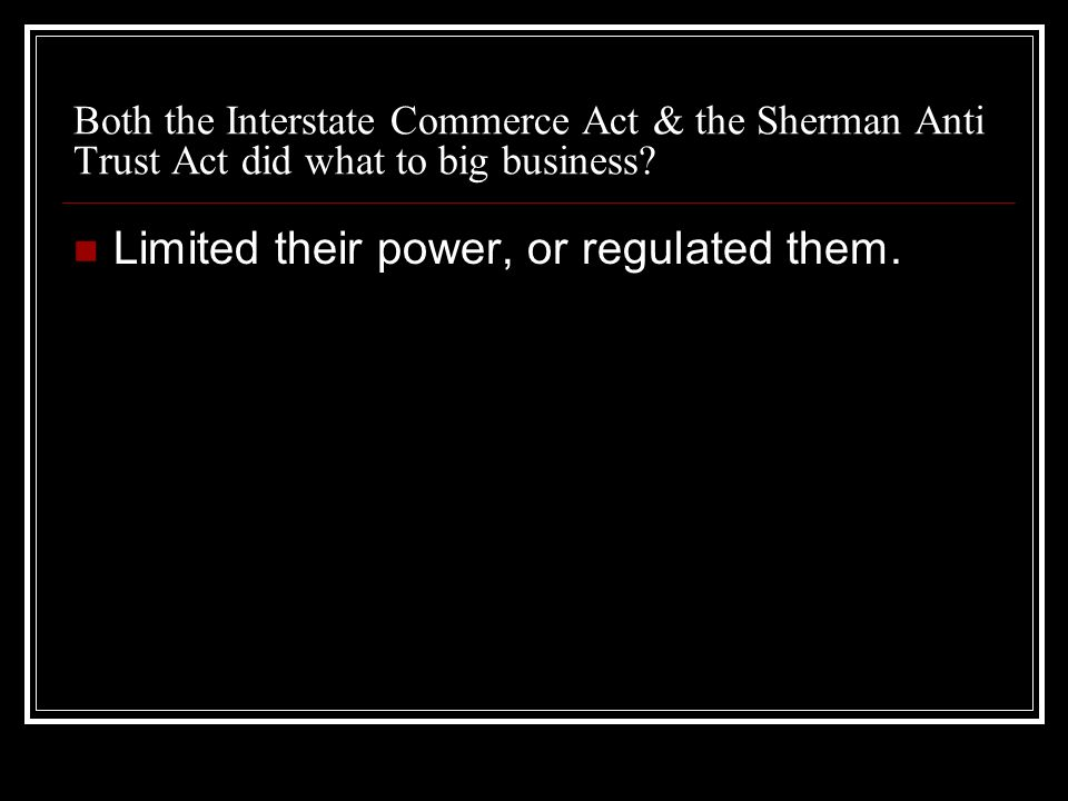 Both the Interstate Commerce Act & the Sherman Anti Trust Act did what to big business? Limited their power, or regulated them.