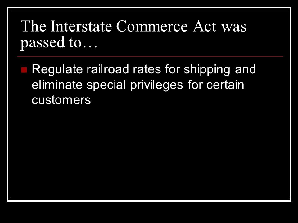 The Interstate Commerce Act was passed to… Regulate railroad rates for shipping and eliminate special privileges for certain customers