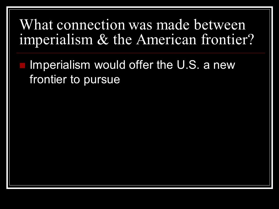 What connection was made between imperialism & the American frontier? Imperialism would offer the U.S. a new frontier to pursue