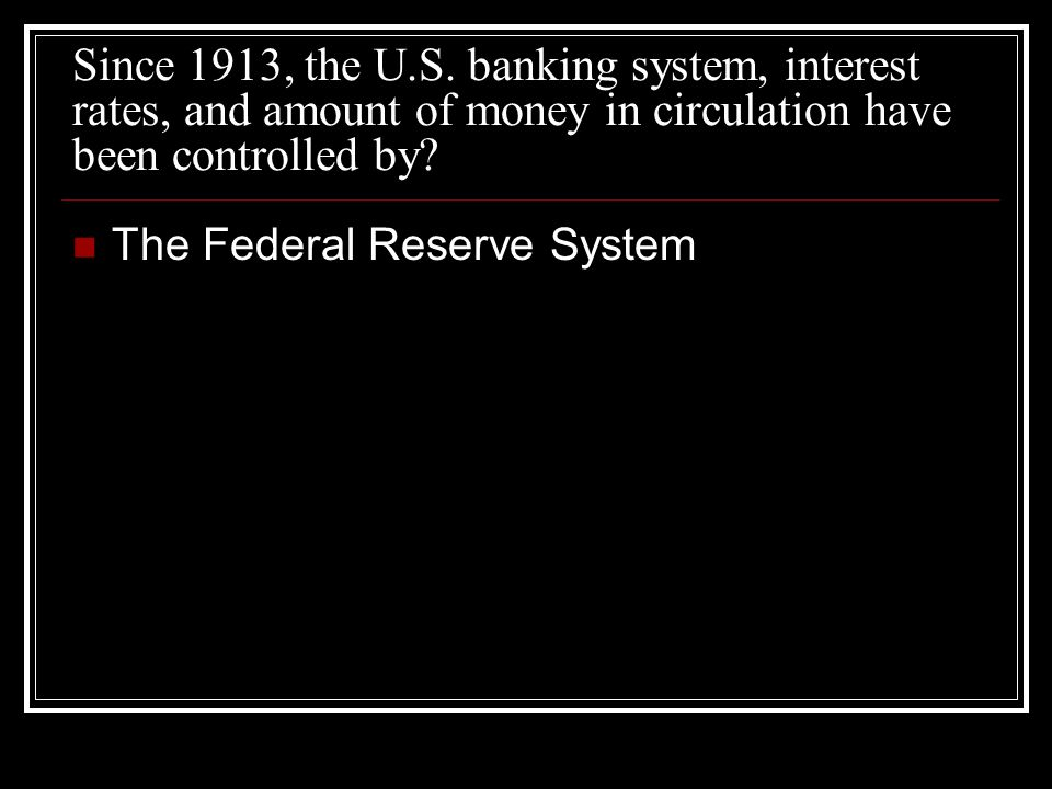 Since 1913, the U.S. banking system, interest rates, and amount of money in circulation have been controlled by? The Federal Reserve System