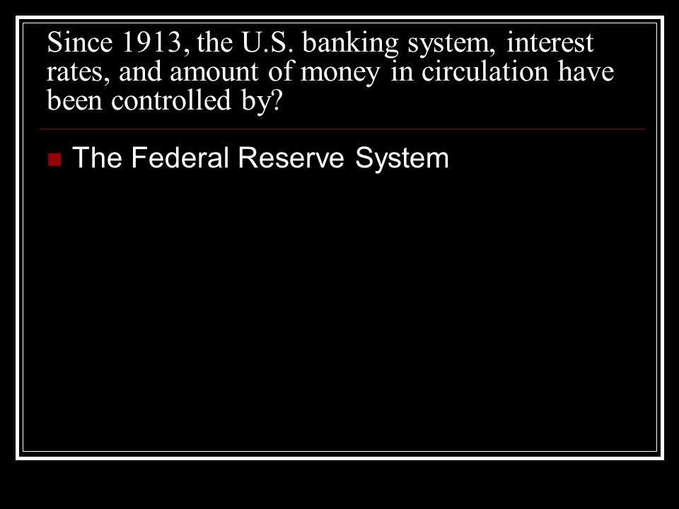 Since 1913, the U.S.