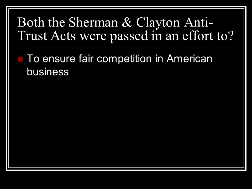 Both the Sherman & Clayton Anti- Trust Acts were passed in an effort to? To ensure fair competition in American business