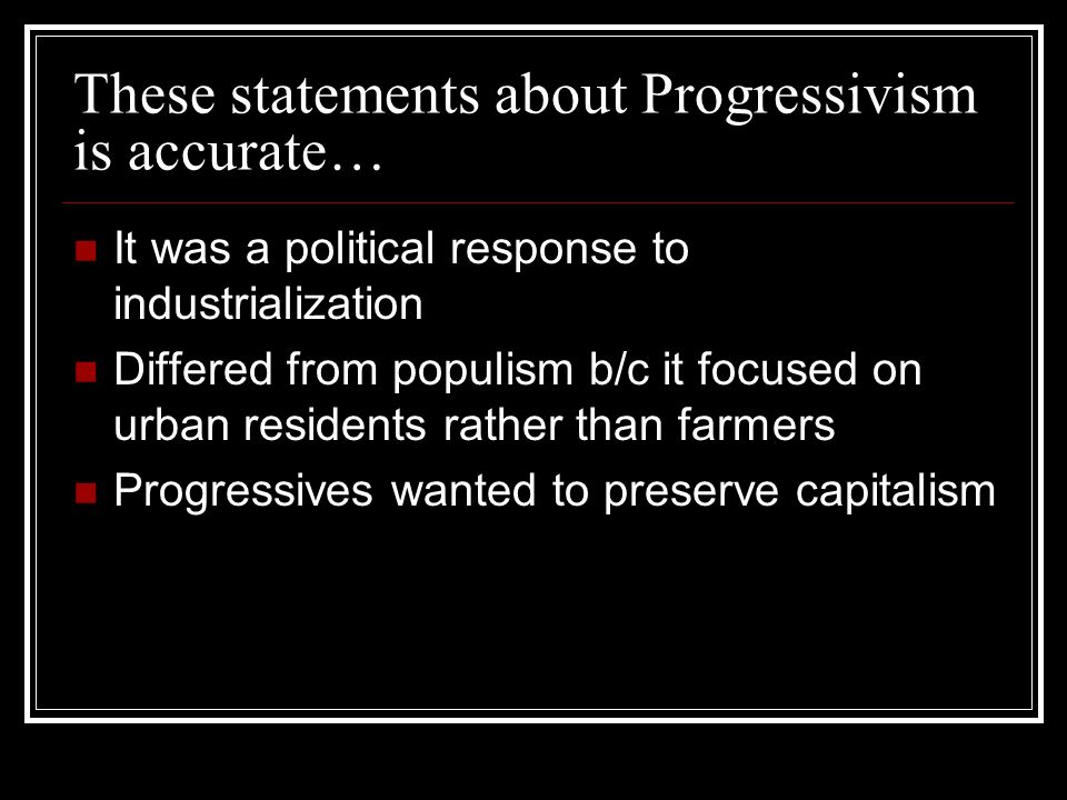These statements about Progressivism is accurate… It was a political response to industrialization Differed from populism b/c it focused on urban residents rather than farmers Progressives wanted to preserve capitalism
