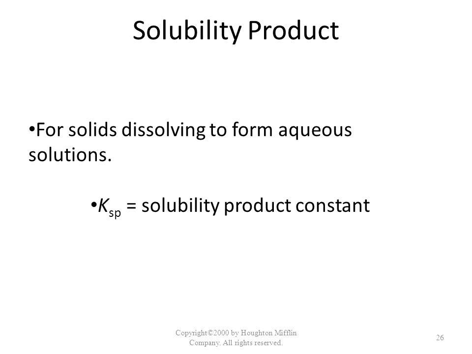 Solubility Product For solids dissolving to form aqueous solutions. K sp = solubility product constant Copyright©2000 by Houghton Mifflin Company. All