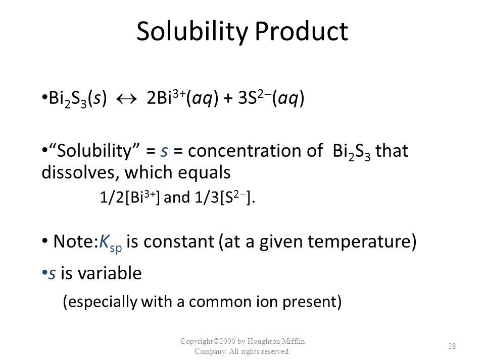 Solubility Product Bi 2 S 3 (s) 2Bi 3+ (aq) + 3S 2 (aq) Solubility = s = concentration of Bi 2 S 3 that dissolves, which equals 1/2[Bi 3+ ] and 1/3[S