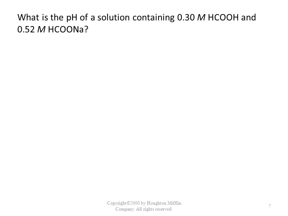 What is the pH of a solution containing 0.30 M HCOOH and 0.52 M HCOONa? Copyright©2000 by Houghton Mifflin Company. All rights reserved. 7
