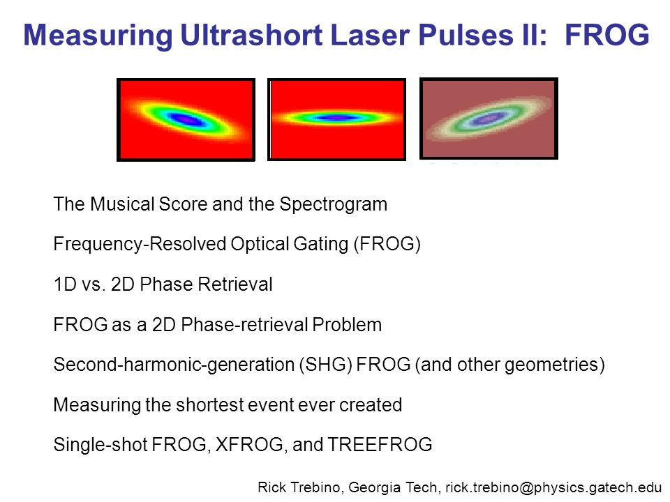 Measuring Ultrashort Laser Pulses II: FROG The Musical Score and the Spectrogram Frequency-Resolved Optical Gating (FROG) 1D vs. 2D Phase Retrieval FR